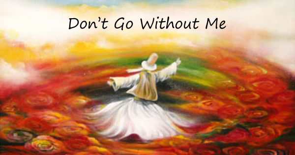 Don't go without Me by Rumi
